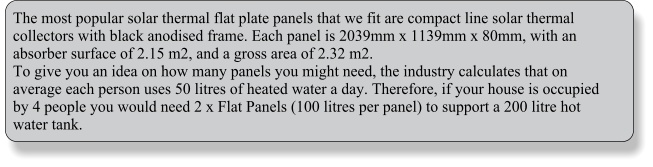 The most popular solar thermal flat plate panels that we fit are compact line solar thermal collectors with black anodised frame. Each panel is 2039mm x 1139mm x 80mm, with an absorber surface of 2.15 m2, and a gross area of 2.32 m2.  To give you an idea on how many panels you might need, the industry calculates that on average each person uses 50 litres of heated water a day. Therefore, if your house is occupied by 4 people you would need 2 x Flat Panels (100 litres per panel) to support a 200 litre hot water tank.